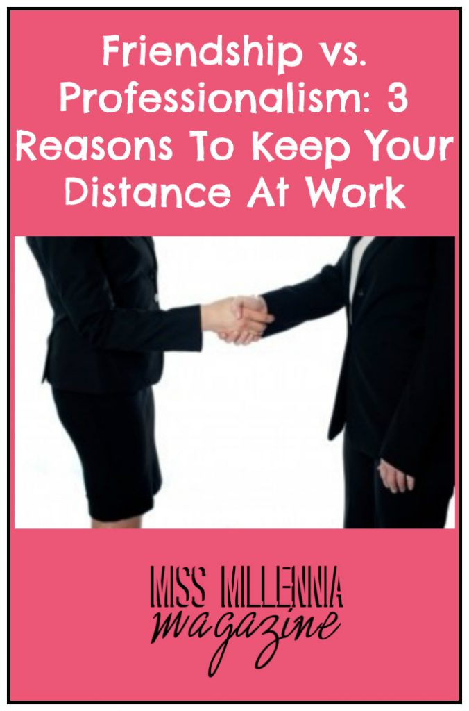 Friendship Vs. Professionalism: 3 Reasons To Keep Your Distance At Work