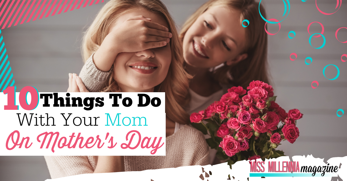10 Things To Do With Your Mom On Mother's Day