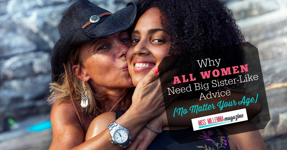 Why All Women Need Big Sister-Like Advice (No Matter Your Age)