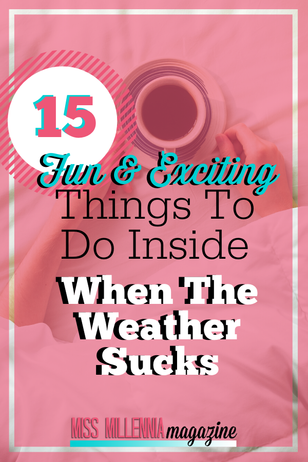15 Fun & Exciting Things to Do Inside When the Weather Sucks