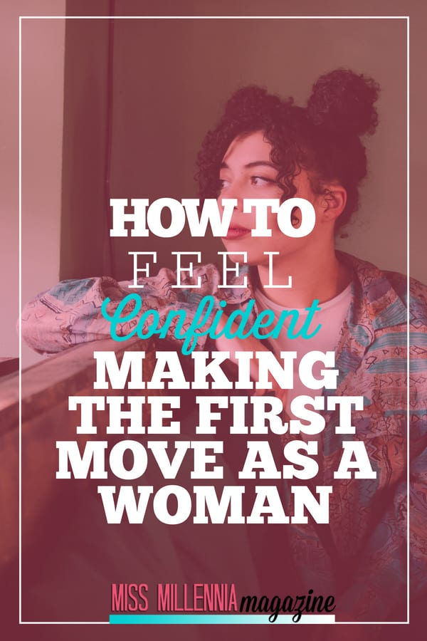 Ladies, it's time we recognize our tenacity and kick-ass-ness. So here is some real talk on how you can feel confident making the first move.