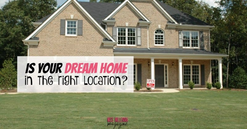 Is your dream home in the right location miss millennia for Dream home location