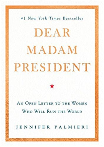 Feminist Books: Dear Madam President: An open letter to the women who will run the world by. Jennifer Palmieri