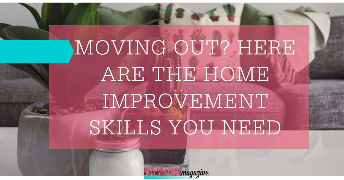 Moving Out? Here Are The Home Improvement Skills You Need