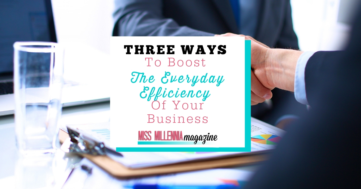Three Ways To Boost The Everyday Efficiency Of Your Business