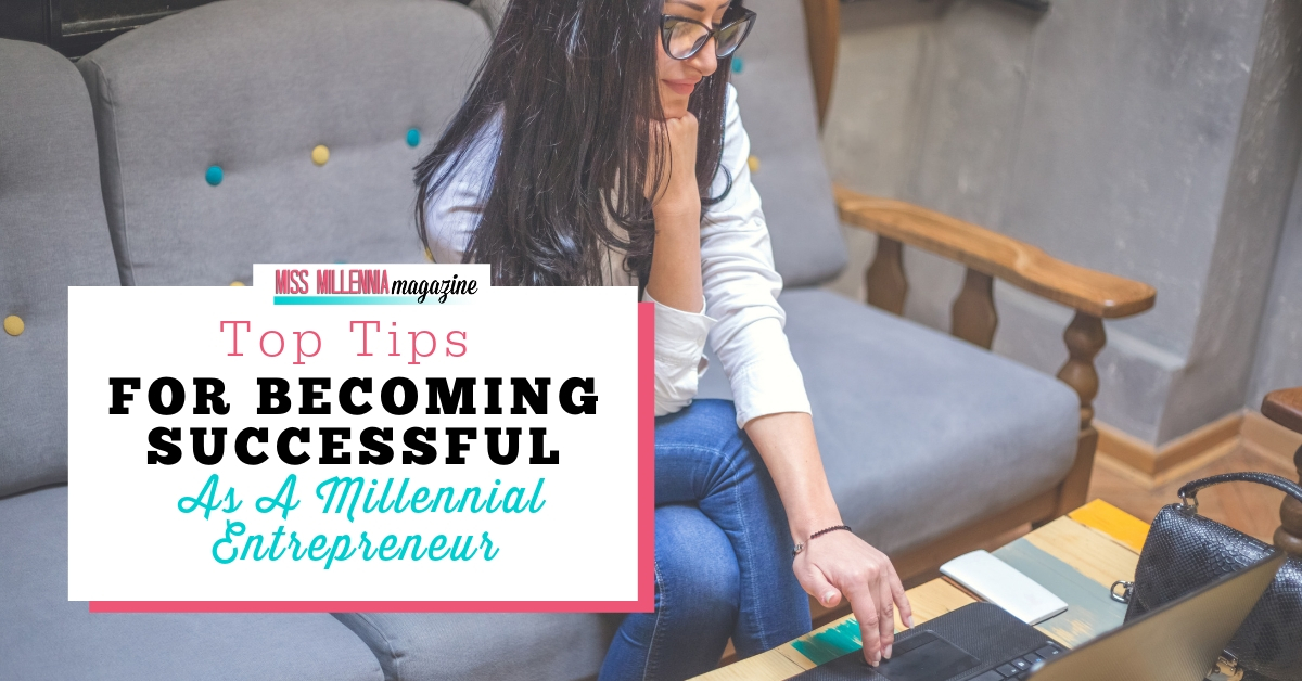 Top Tips For Becoming Successful As A Millennial Entrepreneur