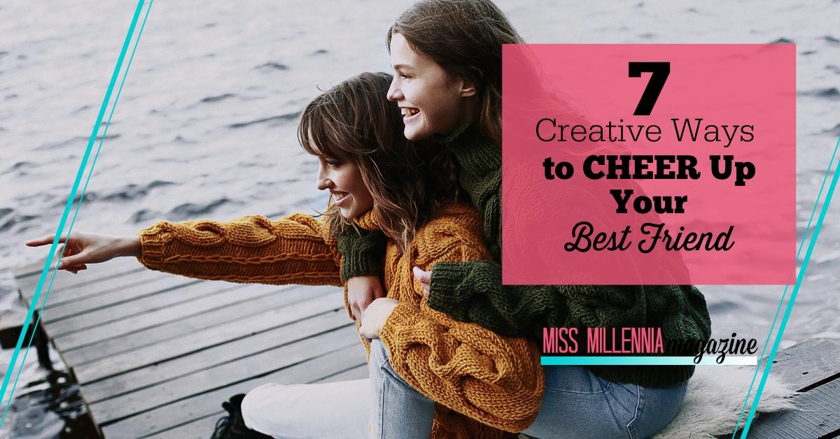 7 Creative Ways to Cheer Up Your Best Friend