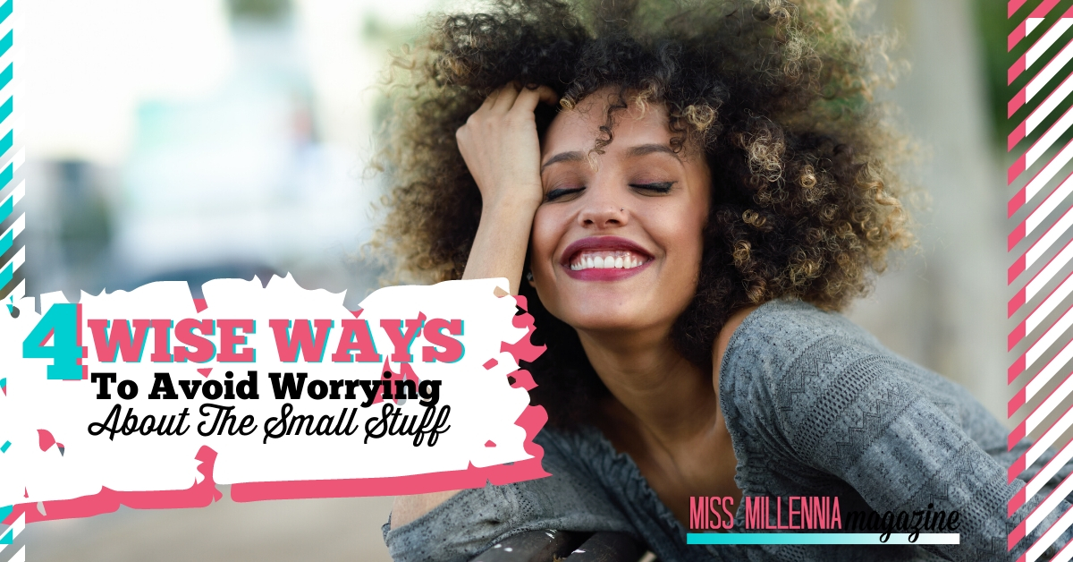 4 Wise Ways to Avoid Worrying About The Small Stuff