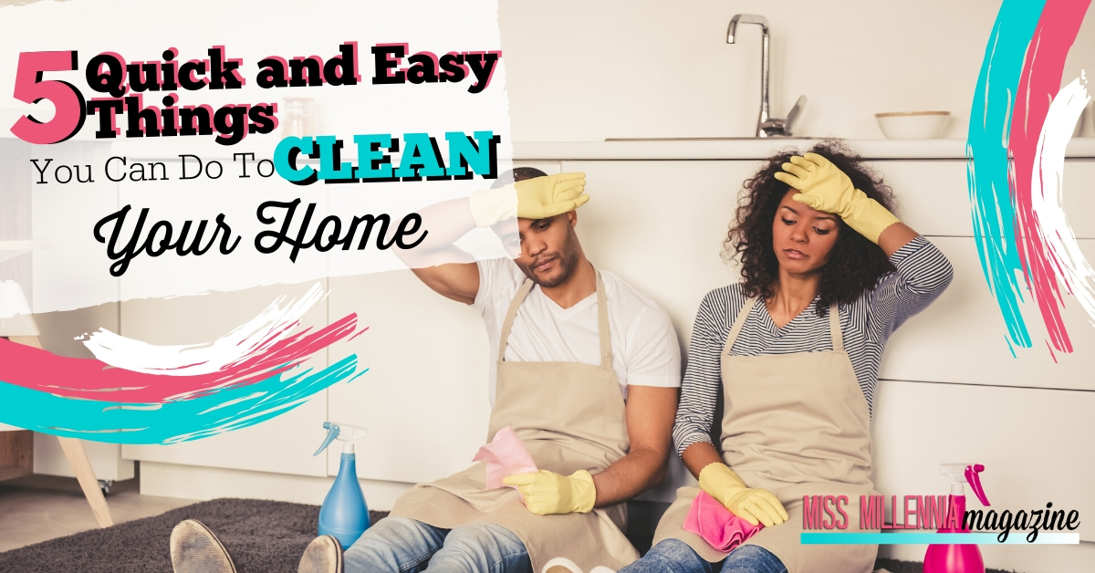 5 Quick and Easy Things You Can Do To Clean Your Home