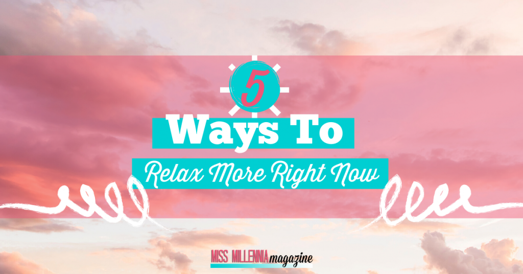 5 Ways To Relax More Right Now