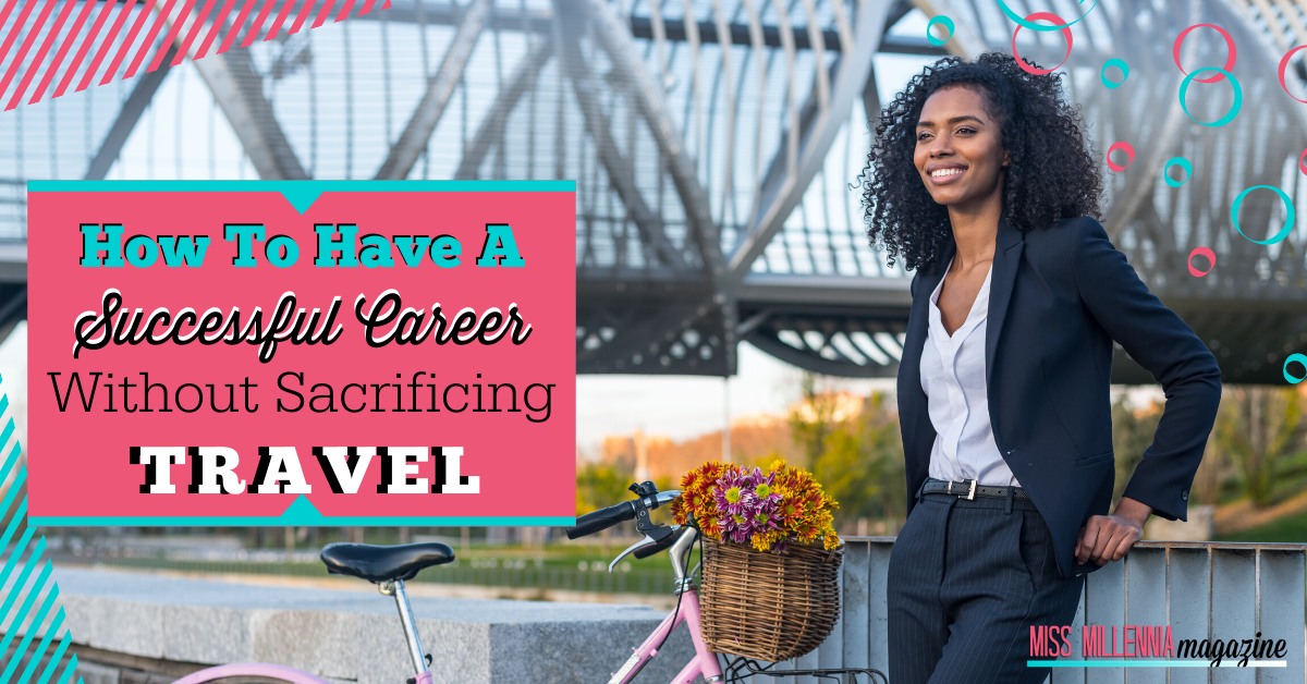 How To Have A Successful Career Without Sacrificing Travel
