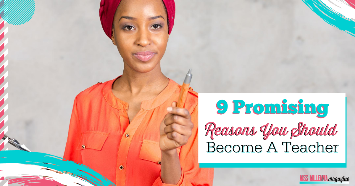9 Promising Reasons You Should Become A Teacher