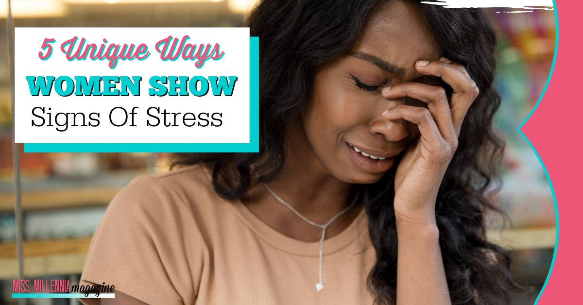 5 Unique Ways Women Show Signs Of Stress