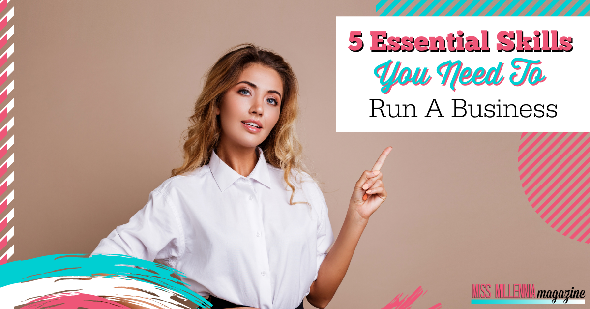 5 Essential Skills You Need To Run A Business