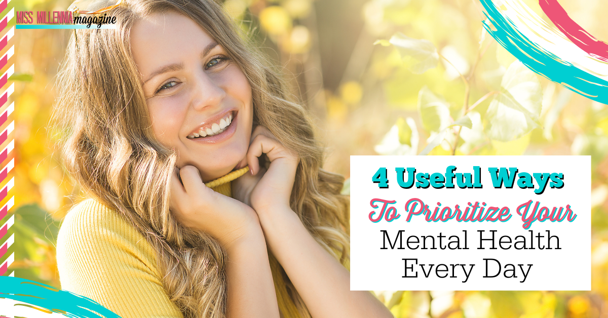 4 Useful Ways To Prioritize Your Mental Health Every Day