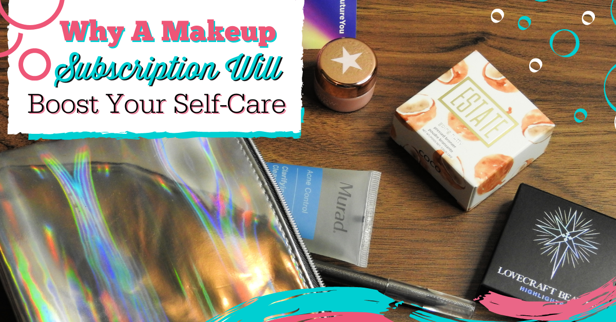 Why A Makeup Subscription Will Boost Your Self-Care