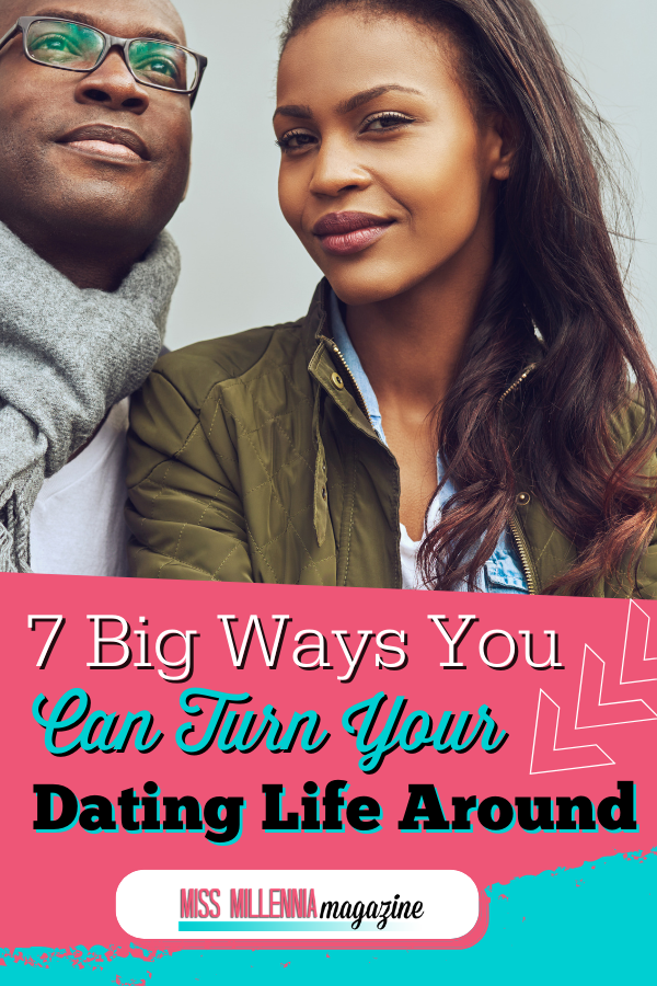 7 Big Ways You Can Turn Your Dating Life Around