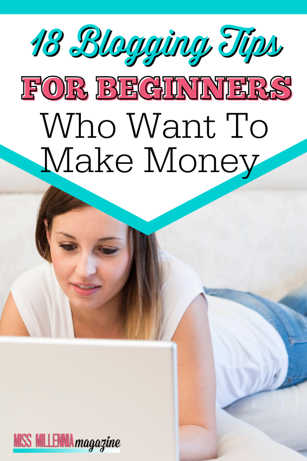 18 Blogging Tips for Beginners Who Want To Make Money