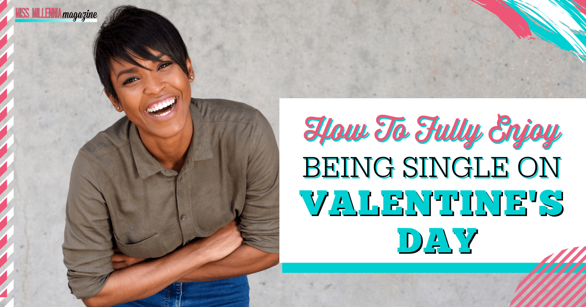 How To Fully Enjoy Being Single On Valentine's Day