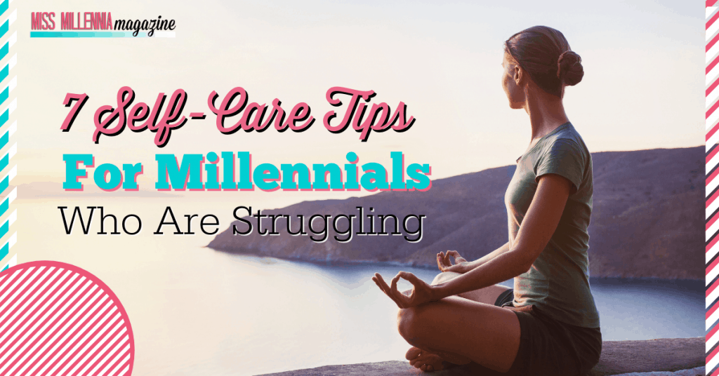 7 Self-Care Tips for Millennials Who Are Struggling