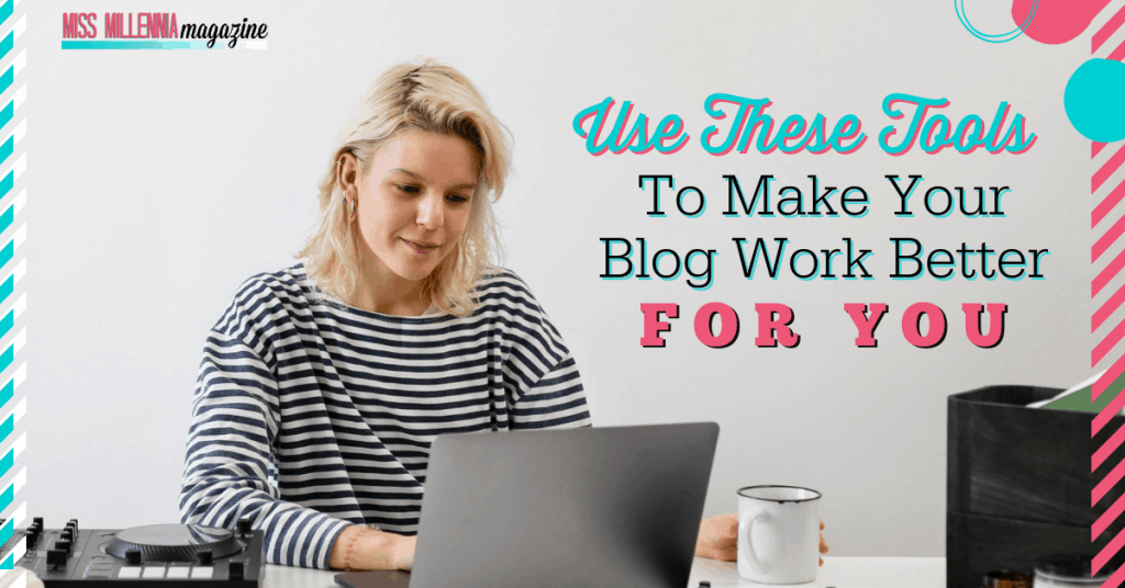 Use These Tools To Make Your Blog Work Better For You